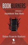 Anywhere But Here (Bookburners, #1.2)
