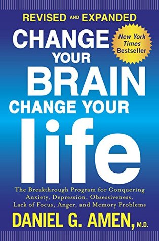 Change your brain, change your life (revised and expanded): the breakthrough program for conquering anxiety, depression, obsessiveness, lack of focus, anger, and memory problems by Daniel G. Amen