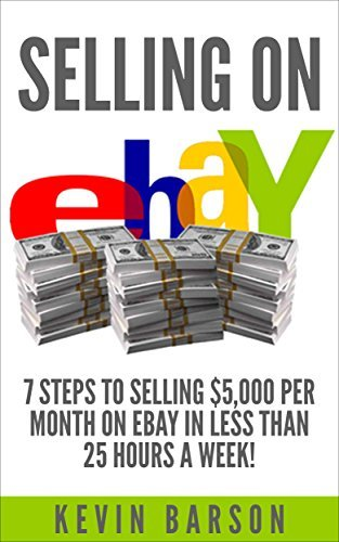 Selling on eBay: 7 Steps to Selling $5,000 Per Month on eBay in Less Than 25 Hours a Week