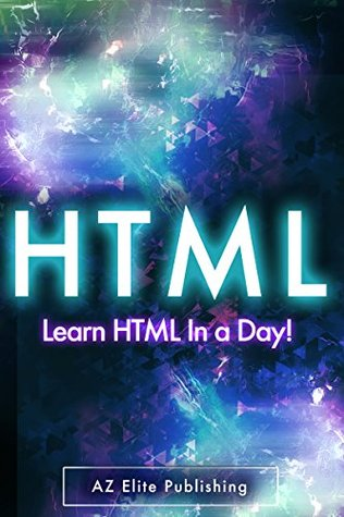 HTML: Learn HTML Programming FAST in 44 Pages or Less!