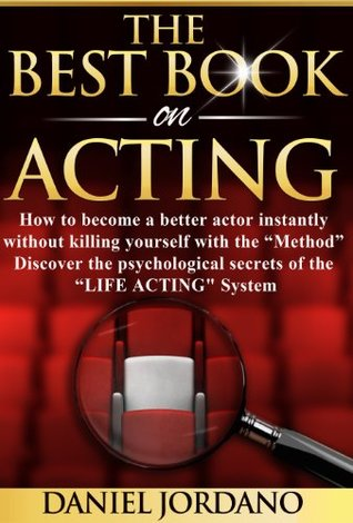"""The Best Book on Acting: How to become a better actor instantly without killing yourself with """"The Method""""! Discover the the psychological secrets of """"The Life Acting System"""""""