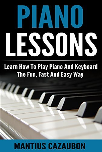 Piano Lessons: Learn How To Play Piano And Keyboard The Fun, Fast And Easy Way (Piano Notes, Chords, Scales, Keys Course For Beginners)