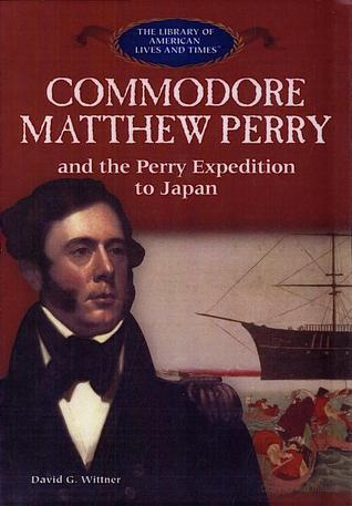 Commodore Matthew Perry And The Perry Expedition To Japan (The Library Of American Lives And Times)