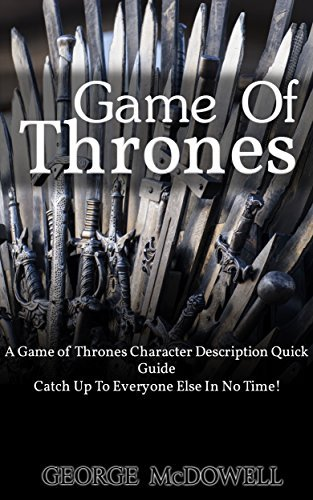 Game Of Thrones: A Game of Thrones Character Description Quick Guide - Catch Up To Everyone Else In No Time! (a game of thrones, game of thrones season ... of thrones kindle, game of thrones Book 1)