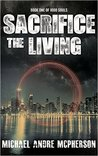 Sacrifice the Living by Michael Andre McPherson