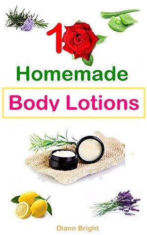 10 Easy Homemade Body Lotions: DIY Easy Organic Body Lotion Recipes From Natural Ingredients, good for all skin types by Diann Bright