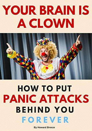 Your Brain Is A Clown: How To Put Panic Attacks Behind You Forever
