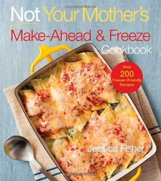 not your mother s make ahead and freeze cookbook by jessica fisher