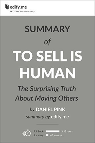 To Sell Is Human: The Surprising Truth About Moving Others - In-Depth Summary - original book by Daniel Pink - summary by edify.me