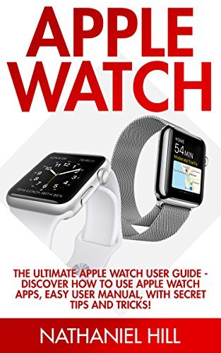 Apple Watch: The Ultimate Apple Watch User Guide - Discover How To Use Apple Watch Apps, Easy User Manual, With Secret Tips And Tricks!