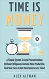 Time Is Money: A Simple System To Cure Procrastination Without Willpower, Become More Productive, Find Your Focus & Get More Done In Less Time! (Personal ... Productivity & Get Stuff Done Book 3)