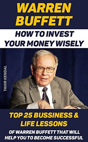 Warren Buffett: How to Invest Your Money Wisely. Top 25 Bussiness & Life Lessons Of Warren Buffett That Will Help You To Become Successful: