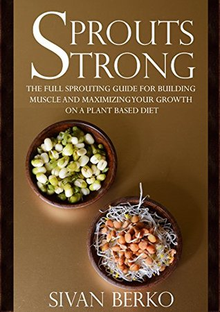 Sprouts Strong: The Full Sprouting Guide for Building Muscle and Maximizing Your Growth on A Plant Based Diet