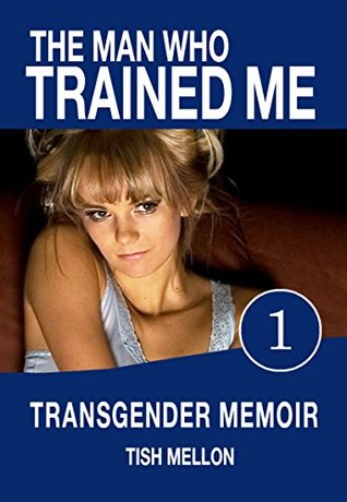 The Man Who Trained Me–Book One: A Transgender Memoir (Coming of Age Transgender Romance Series 1)
