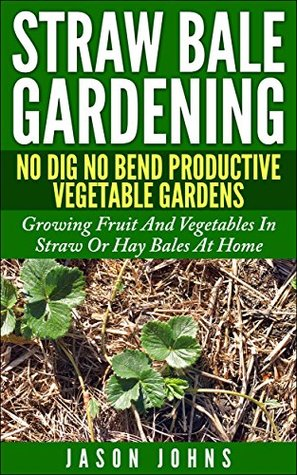 Straw Bale Gardening - No Bend, No Dig Productive Vegetable Gardens: Growing Fruit And Vegetables In Straw Or Hay Bales At Home (Inspiring Gardening Ideas Book 7)