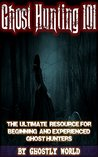 Ghost Hunting 101: The Ultimate Guide for Beginning and Experienced Ghost Hunters (Ghostly World Guides)