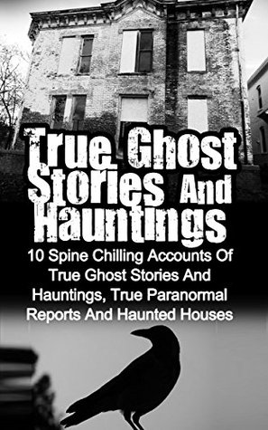 True Ghost Stories And Hauntings: 10 Spine Chilling Accounts Of True Ghost Stories And Hauntings, True Paranormal Reports And Haunted Houses (True Paranormal Hauntings, Bizarre True Stories)