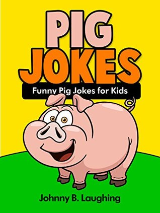 Funny Pig Jokes for Kids: 100+ Funny and Hilarious Pig Jokes (Funny and Hilarious Joke Books for Children Book 7)