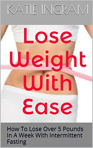 Lose Weight With Ease: How To Lose Over 5 Pounds In A Week With Intermittent Fasting