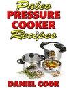Paleo Pressure Cooker Recipes by Daniel Cook