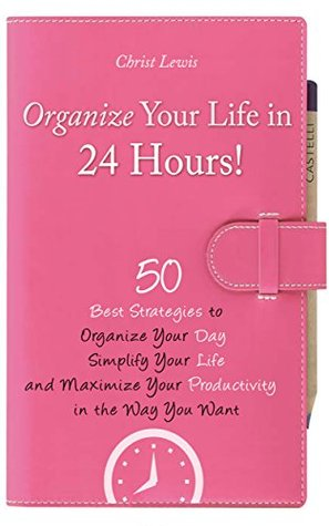 Organize Your Life: 50 Best Strategies to Maximize Your Productivity, Simplify Your Life, and Organize Your Day