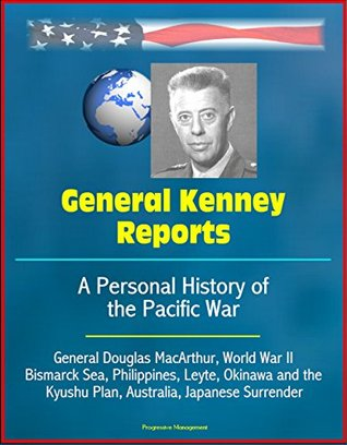 General Kenney Reports: A Personal History of the Pacific War - General Douglas MacArthur, World War II, Bismarck Sea, Philippines, Leyte, Okinawa and the Kyushu Plan, Australia, Japanese Surrender