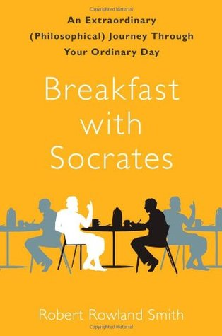 Breakfast with Socrates: An Extraordinary (Philosophical) Journey Through Your Ordinary Day