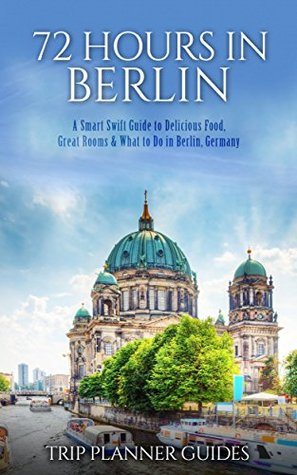 Berlin: 72 Hours in Berlin -A Smart Swift Guide to Delicious Food, Great Rooms & What to do in Berlin, Germany. (Trip Planner Guides Book 4)