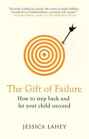 The Gift of Failure: How to Step Back and Let Your Child Succeed