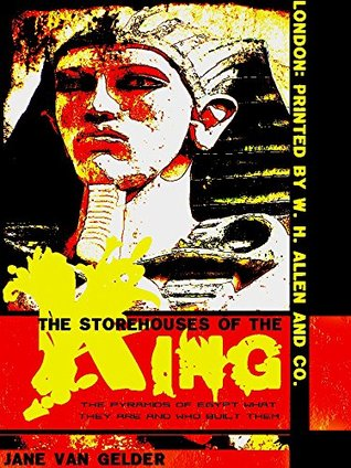 THE STOREHOUSES OF THE KING: THE PYRAMIDS OF EGYPT WHAT THEY ARE AND WHO BUILT THEM