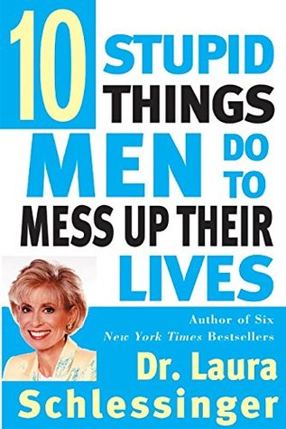 Ten Stupid Things Men Do to Mess Up Their Lives by Laura C. Schlessinger