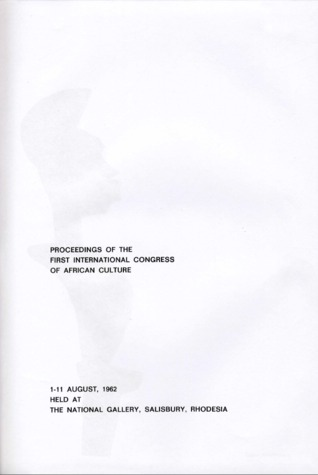 PROCEEDINGS OF THE FIRST INTERNATIONAL CONGRESS OF AFRICAN CULTURE 1-11 August 1962 Held at The National Gallery, Salisbury, Rhodesia