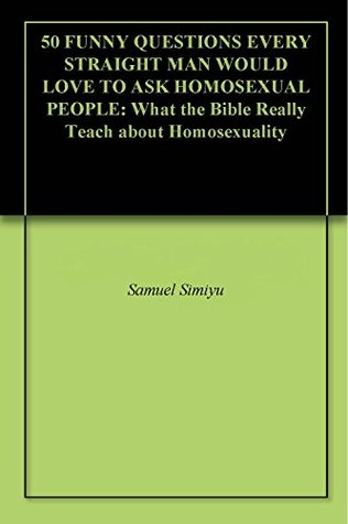 50 FUNNY QUESTIONS EVERY STRAIGHT MAN WOULD LOVE TO ASK HOMOSEXUAL PEOPLE: What the Bible Really Teach about Homosexuality