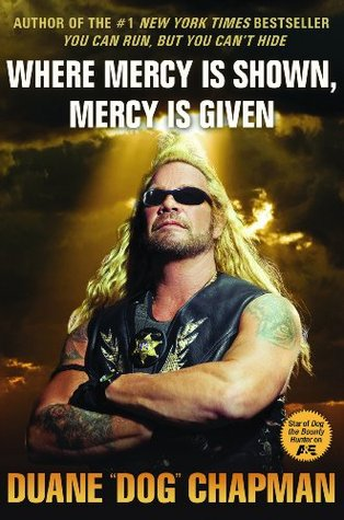 "Where Mercy Is Shown, Mercy Is Given by Duane ""Dog"" Chapman"