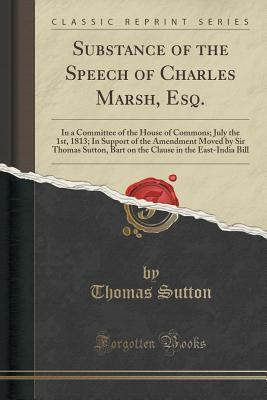 substance-of-the-speech-of-charles-marsh-esq-in-a-committee-of-the-house-of-commons-july-the-1st-1813-in-support-of-the-amendment-moved-by-sir-thomas-sutton-bart-on-the-clause-in-the-east-india-bill-classic-reprint
