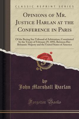 opinions-of-mr-justice-harlan-at-the-conference-in-paris-of-the-bering-sea-tribunal-of-arbitration-constituted-by-the-treaty-of-february-29-1892-between-her-britannic-majesty-and-the-united-states-of-america-classic-reprint