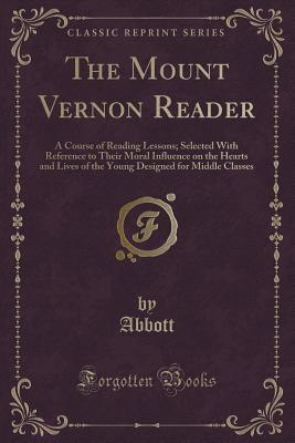 The Mount Vernon Reader: A Course of Reading Lessons; Selected with Reference to Their Moral Influence on the Hearts and Lives of the Young Designed for Middle Classes