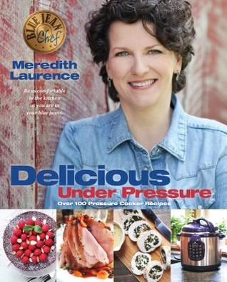 Delicious Under Pressure: Over 100 Pressure Cooker and Instant Pot (TM) Recipes