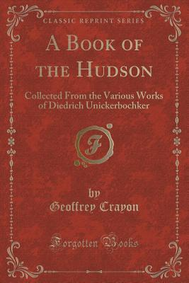 A Book of the Hudson: Collected from the Various Works of Diedrich Unickerbochker
