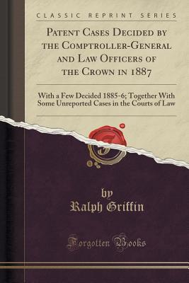 Patent Cases Decided by the Comptroller-General and Law Officers of the Crown in 1887: With a Few Decided 1885-6; Together with Some Unreported Cases in the Courts of Law