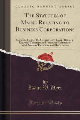 The Statutes of Maine Relating to Business Corporations: Organized Under the General Law, Except Banking, Railroad, Telegraph and Insurance Companies; With Notes of Decisions and Blank Forms