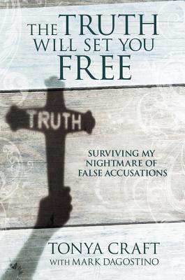 The Truth Will Set You Free: Surviving My Nightmare of False Accusations