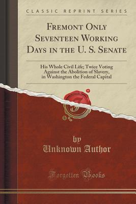 Fremont Only Seventeen Working Days in the U. S. Senate: His Whole Civil Life; Twice Voting Against the Abolition of Slavery, in Washington the Federal Capital