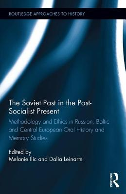 The Soviet Past in the Post-Socialist Present: Methodology and Ethics in Russian, Baltic and Central European Oral History and Memory Studies