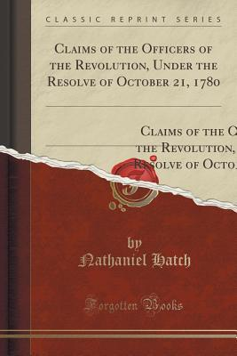 Claims of the Officers of the Revolution, Under the Resolve of October 21, 1780: Also, Claims for Seven Years Half Pay to the Widows and Children, Under the Resolve of August 24, 1780, from a Book on Private Claims;