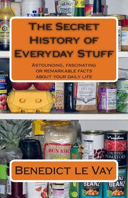 the-secret-history-of-everyday-stuff-astounding-fascinating-or-remarkable-facts-about-your-daily-life