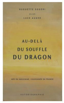 Au-Dela Du Souffle Du Dragon: Nee En Indochine, Couronnee En France por Huguette Oggeri