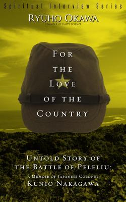For the Love of the Country: Untold Story of the Battle of Peleliu: A Memoir of Japanese Colonel Kunio Nakagawa