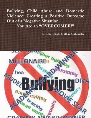 Bullying, Child Abuse and Domestic Violence: Creating a Positive Outcome Out of a Negative Situation. You Are an Overcomer!