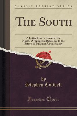 The South: A Letter from a Friend in the North, with Special Reference to the Effects of Disunion Upon Slavery
